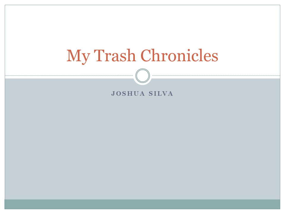 JOSHUA SILVA My Trash Chronicles