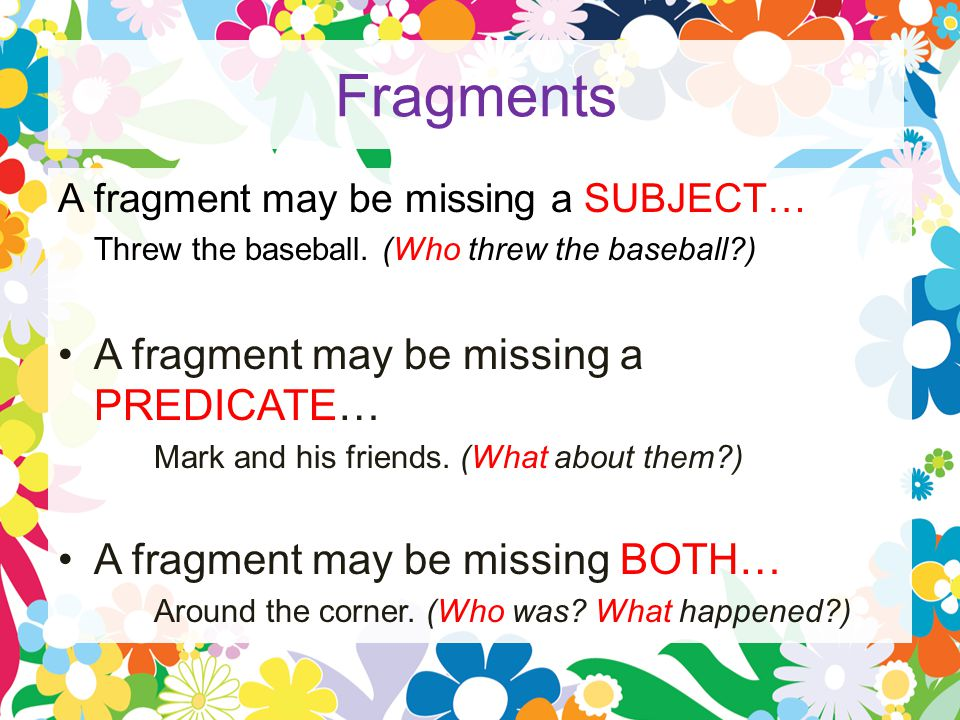 Fragments A fragment may be missing a SUBJECT… Threw the baseball.