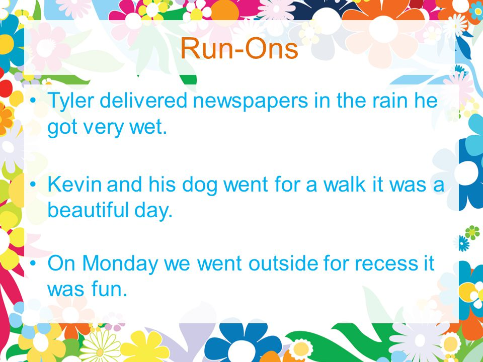 Run-Ons Tyler delivered newspapers in the rain he got very wet.