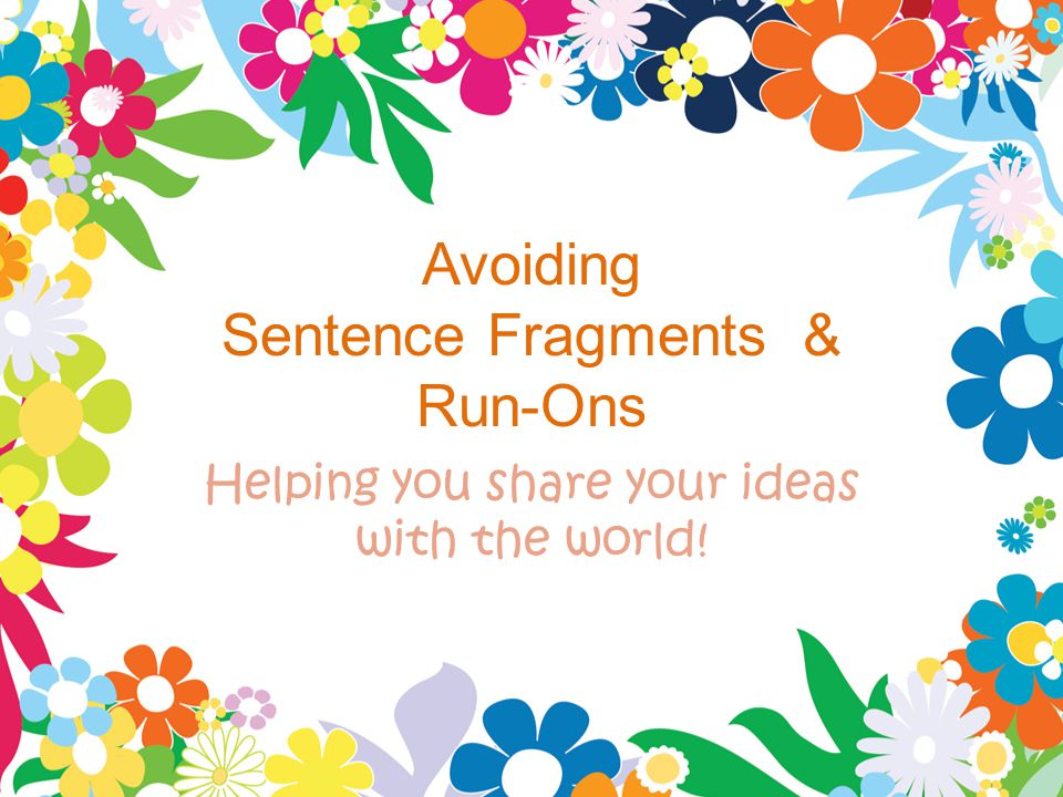 Avoiding Sentence Fragments & Run-Ons Helping you share your ideas with the world!