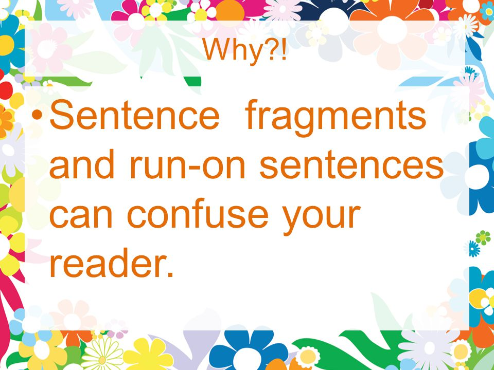Why ! Sentence fragments and run-on sentences can confuse your reader.