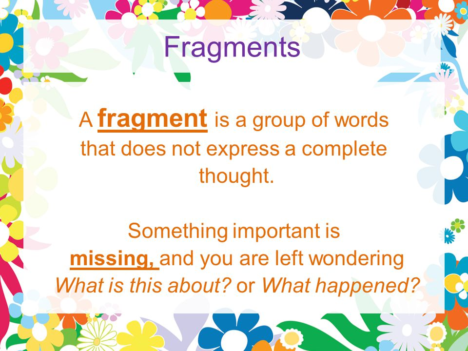 Fragments A fragment is a group of words that does not express a complete thought.