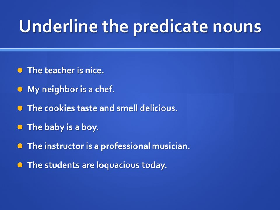 Underline the predicate nouns The teacher is nice.