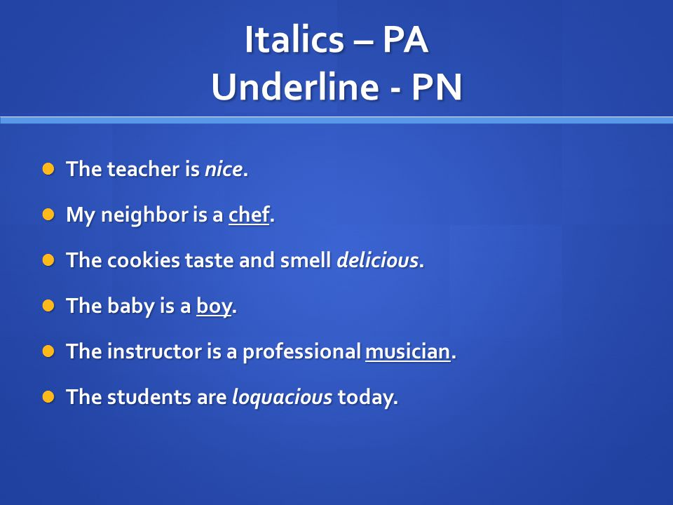 Italics – PA Underline - PN The teacher is nice. The teacher is nice.