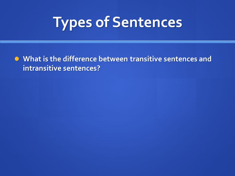 Types of Sentences What is the difference between transitive sentences and intransitive sentences.