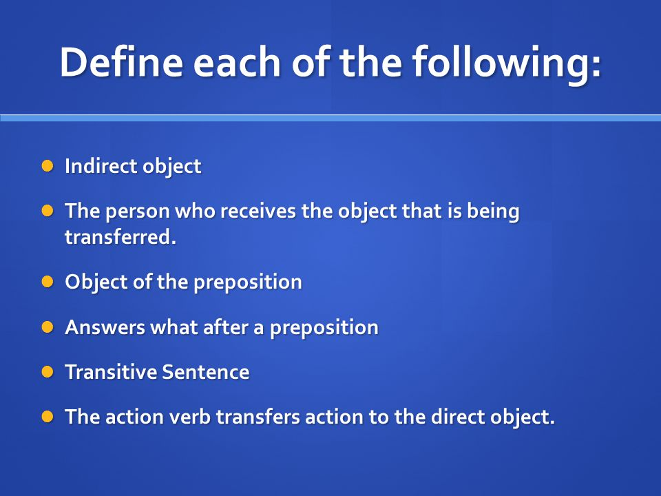 Define each of the following: Indirect object Indirect object The person who receives the object that is being transferred.