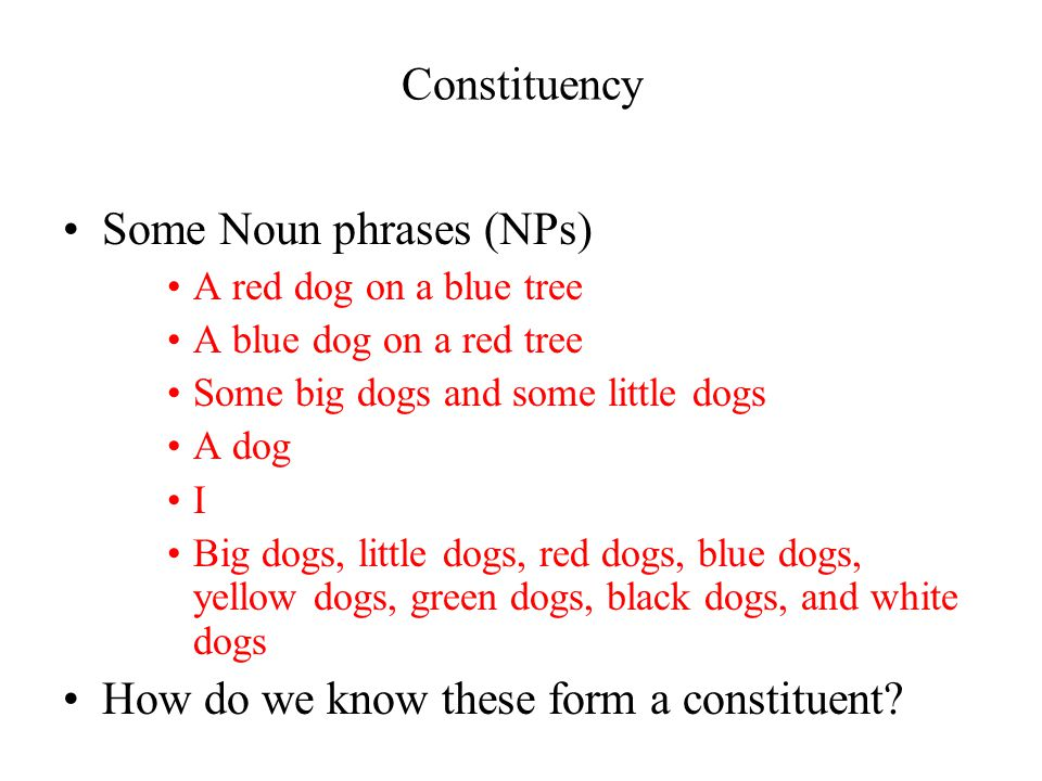 Constituency Some Noun phrases (NPs) A red dog on a blue tree A blue dog on a red tree Some big dogs and some little dogs A dog I Big dogs, little dogs, red dogs, blue dogs, yellow dogs, green dogs, black dogs, and white dogs How do we know these form a constituent?