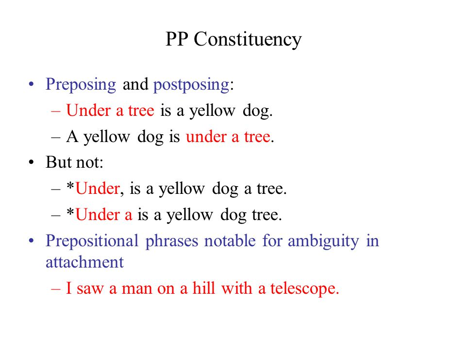 PP Constituency Preposing and postposing: –Under a tree is a yellow dog.
