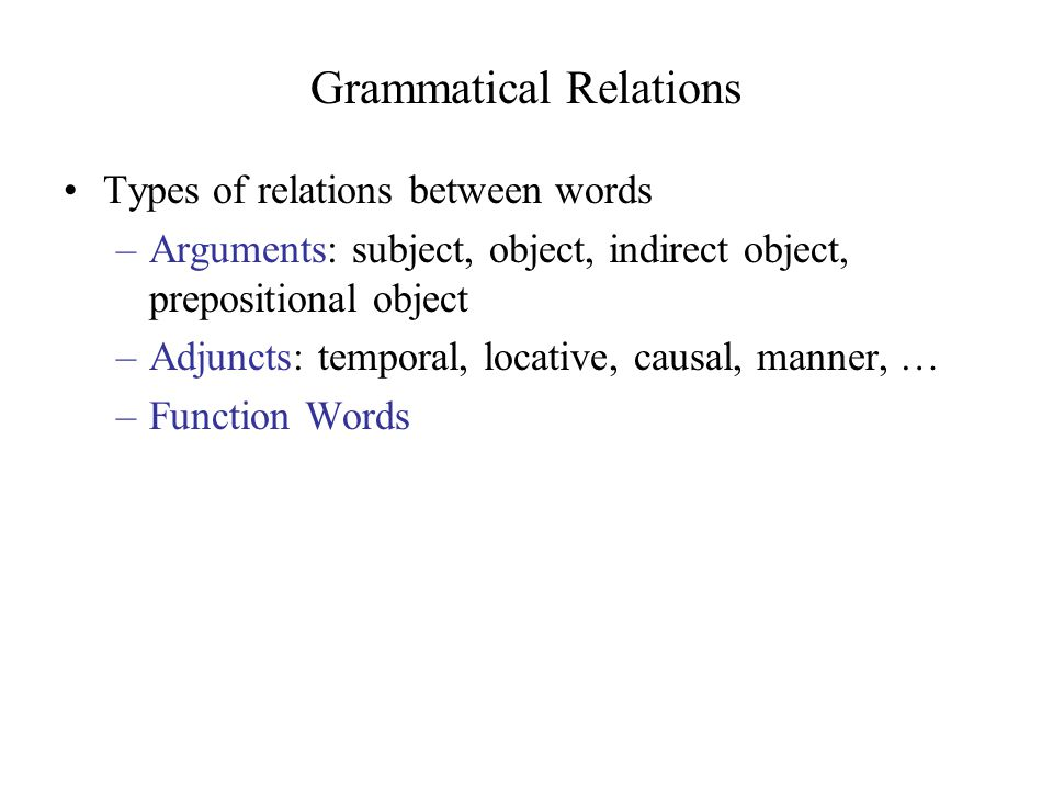 Grammatical Relations Types of relations between words –Arguments: subject, object, indirect object, prepositional object –Adjuncts: temporal, locative, causal, manner, … –Function Words