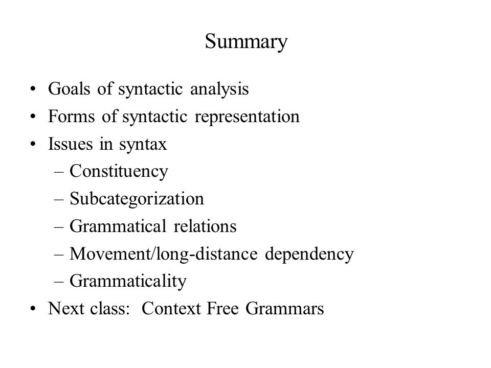 Summary Goals of syntactic analysis Forms of syntactic representation Issues in syntax –Constituency –Subcategorization –Grammatical relations –Movement/long-distance dependency –Grammaticality Next class: Context Free Grammars