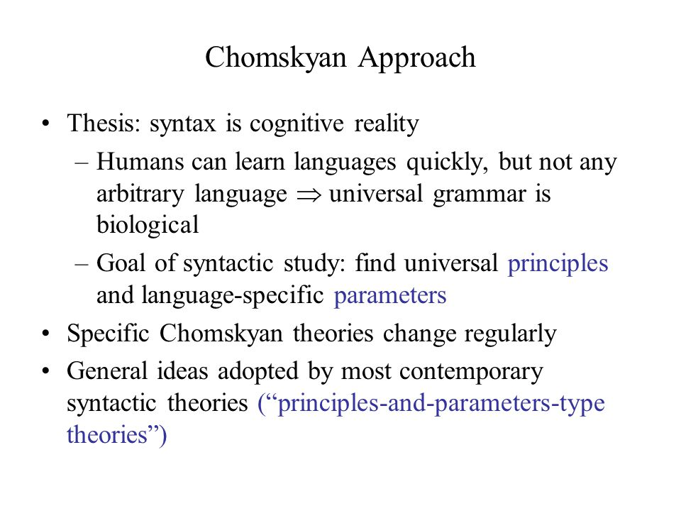 Chomskyan Approach Thesis: syntax is cognitive reality –Humans can learn languages quickly, but not any arbitrary language  universal grammar is biological –Goal of syntactic study: find universal principles and language-specific parameters Specific Chomskyan theories change regularly General ideas adopted by most contemporary syntactic theories ( principles-and-parameters-type theories )