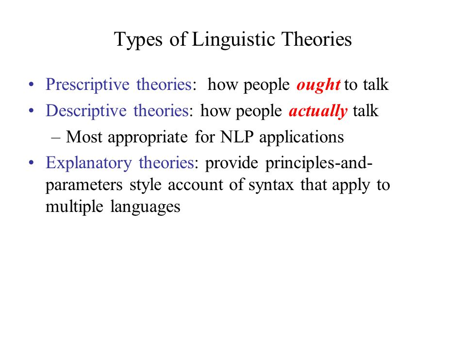 Types of Linguistic Theories Prescriptive theories: how people ought to talk Descriptive theories: how people actually talk –Most appropriate for NLP applications Explanatory theories: provide principles-and- parameters style account of syntax that apply to multiple languages