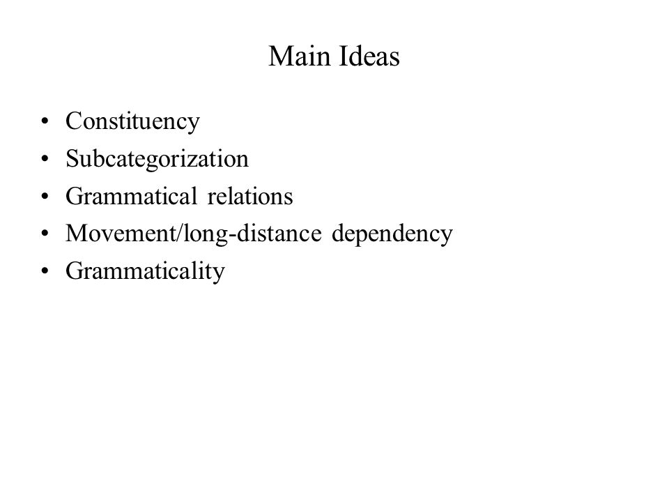 Main Ideas Constituency Subcategorization Grammatical relations Movement/long-distance dependency Grammaticality