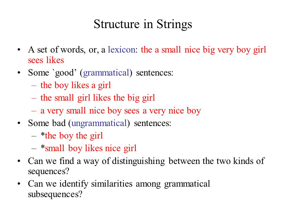 Structure in Strings A set of words, or, a lexicon: the a small nice big very boy girl sees likes Some `good' (grammatical) sentences: –the boy likes a girl –the small girl likes the big girl –a very small nice boy sees a very nice boy Some bad (ungrammatical) sentences: –*the boy the girl –*small boy likes nice girl Can we find a way of distinguishing between the two kinds of sequences.