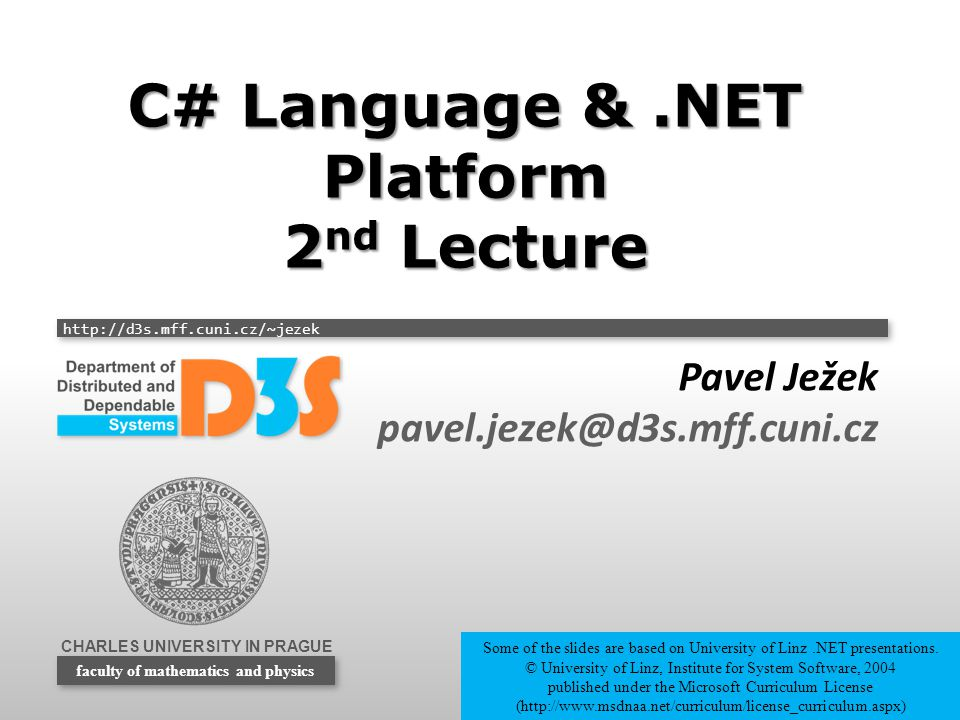 CHARLES UNIVERSITY IN PRAGUE http://d3s.mff.cuni.cz/~jezek faculty of mathematics and physics C# Language &.NET Platform 2 nd Lecture Pavel Ježek pave