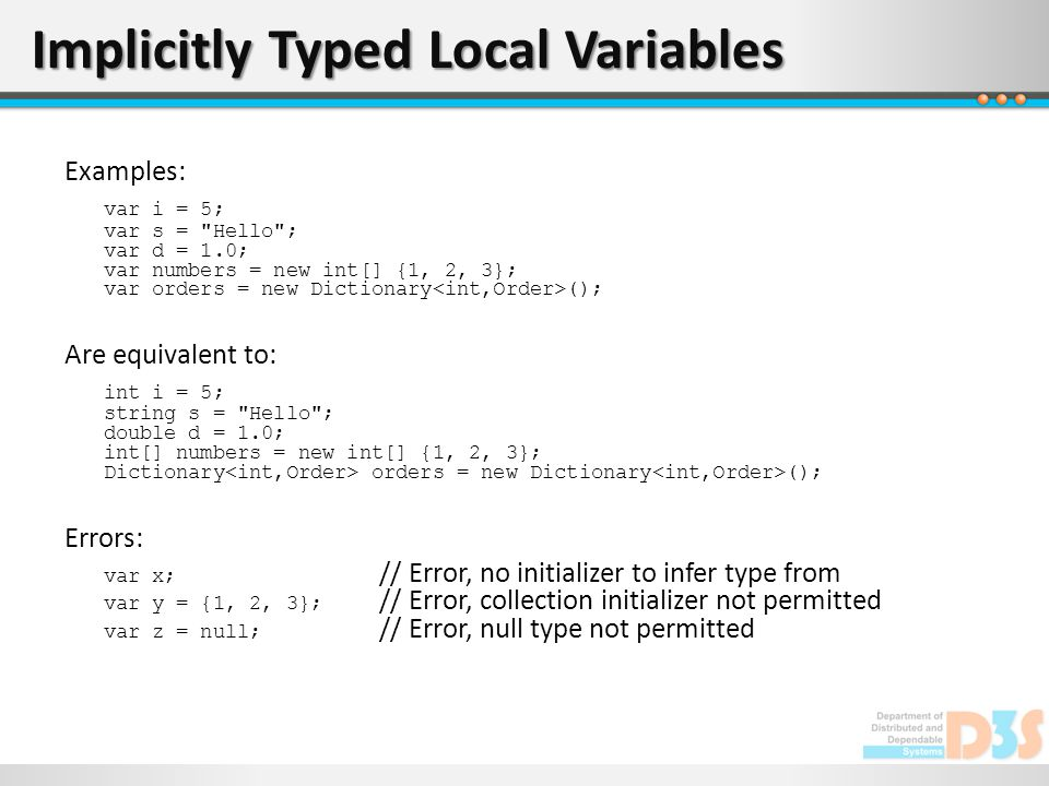 Implicitly Typed Local Variables Examples: var i = 5; var s =
