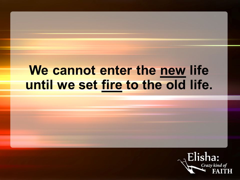 We cannot enter the new life until we set fire to the old life.