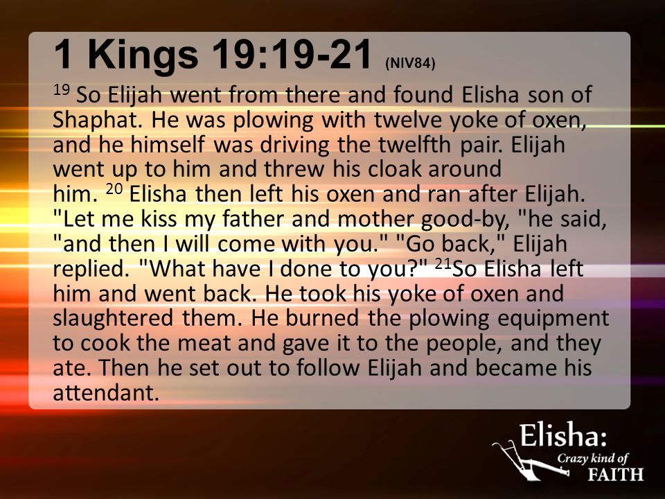 1 Kings 19:19-21 (NIV84) 19 So Elijah went from there and found Elisha son of Shaphat. He was plowing with twelve yoke of oxen, and he himself was dri