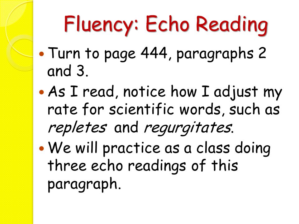 Fluency: Echo Reading Turn to page 444, paragraphs 2 and 3. As I read, notice how I adjust my rate for scientific words, such as repletes and regurgit