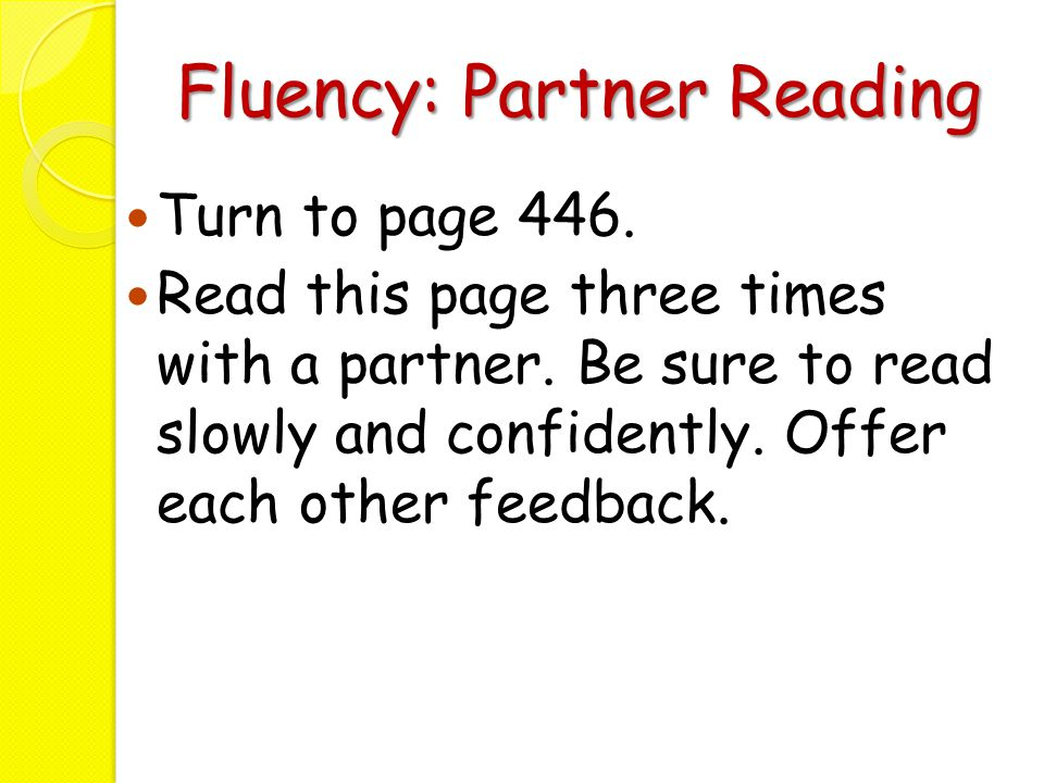 Fluency: Partner Reading Turn to page 446. Read this page three times with a partner. Be sure to read slowly and confidently. Offer each other feedbac