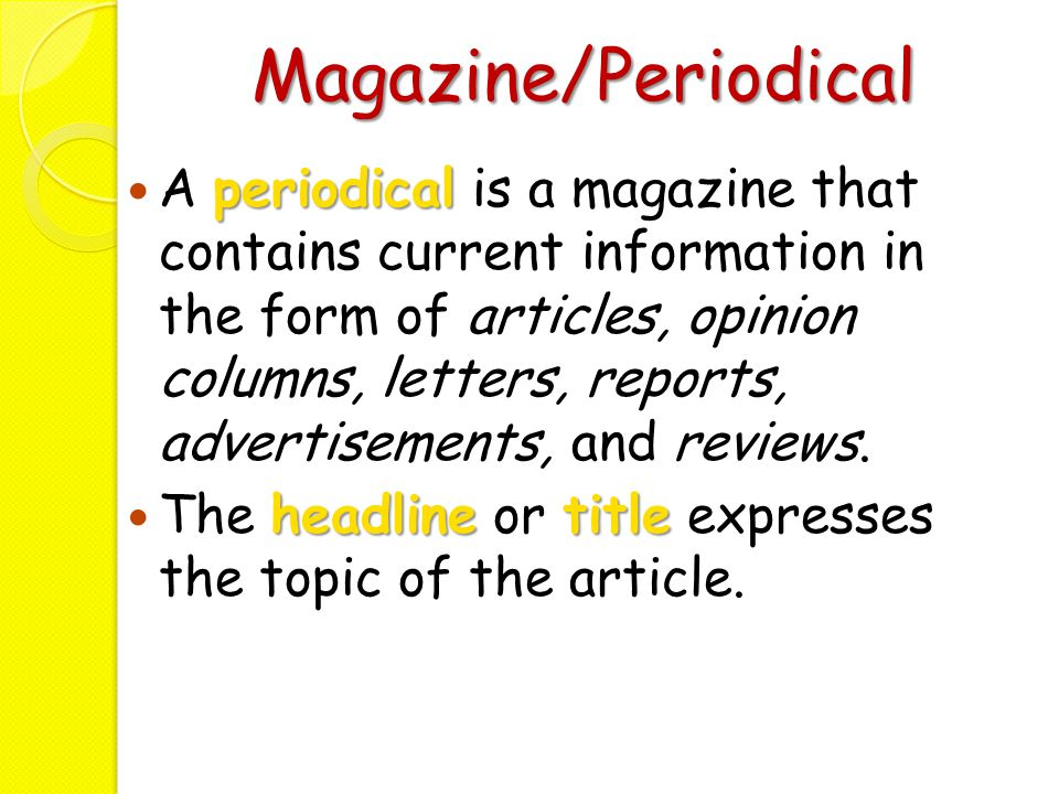 Magazine/Periodical periodical A periodical is a magazine that contains current information in the form of articles, opinion columns, letters, reports