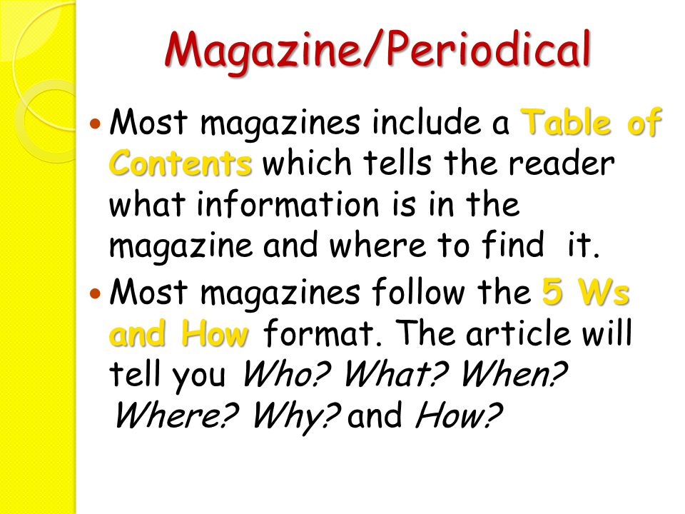 Magazine/Periodical Table of Contents Most magazines include a Table of Contents which tells the reader what information is in the magazine and where
