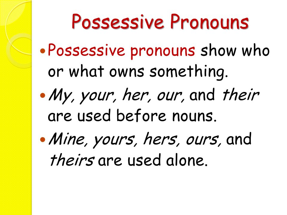 Possessive Pronouns Possessive pronouns show who or what owns something. My, your, her, our, and their are used before nouns. Mine, yours, hers, ours,