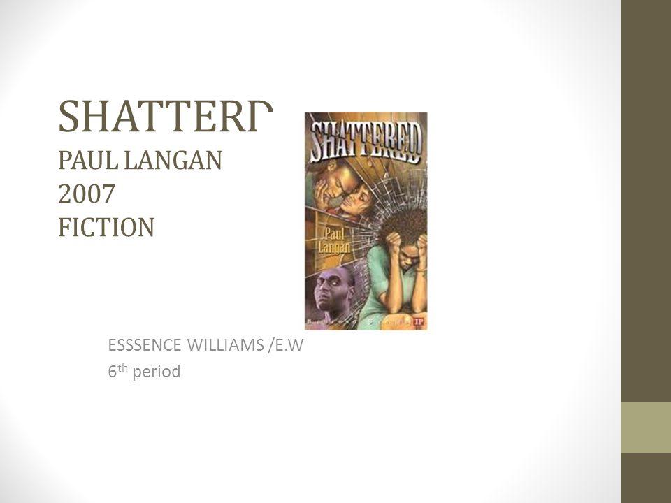 SHATTERD PAUL LANGAN 2007 FICTION ESSSENCE WILLIAMS /E.W 6 th period