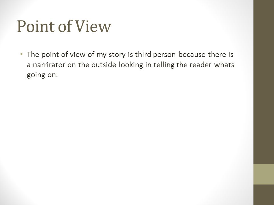 Point of View The point of view of my story is third person because there is a narrirator on the outside looking in telling the reader whats going on.