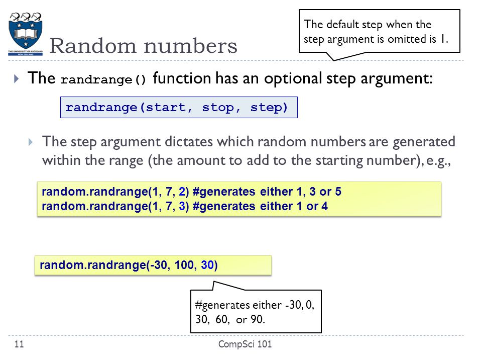 Random numbers  The randrange() function has an optional step argument:  The step argument dictates which random numbers are generated within the range (the amount to add to the starting number), e.g., CompSci 10111 random.randrange(1, 7, 2) #generates either 1, 3 or 5 random.randrange(1, 7, 3) #generates either 1 or 4 random.randrange(1, 7, 2) #generates either 1, 3 or 5 random.randrange(1, 7, 3) #generates either 1 or 4 randrange(start, stop, step) The default step when the step argument is omitted is 1.