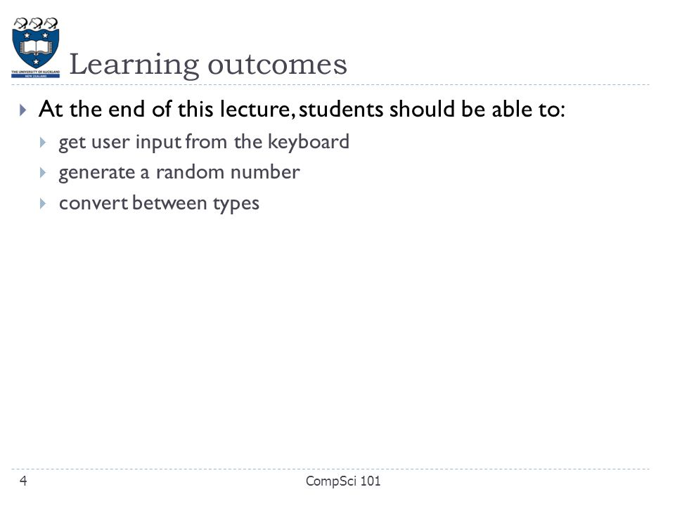 Learning outcomes  At the end of this lecture, students should be able to:  get user input from the keyboard  generate a random number  convert between types CompSci 1014