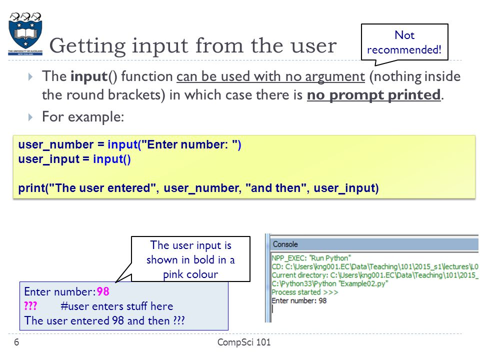 Getting input from the user  The input() function can be used with no argument (nothing inside the round brackets) in which case there is no prompt printed.