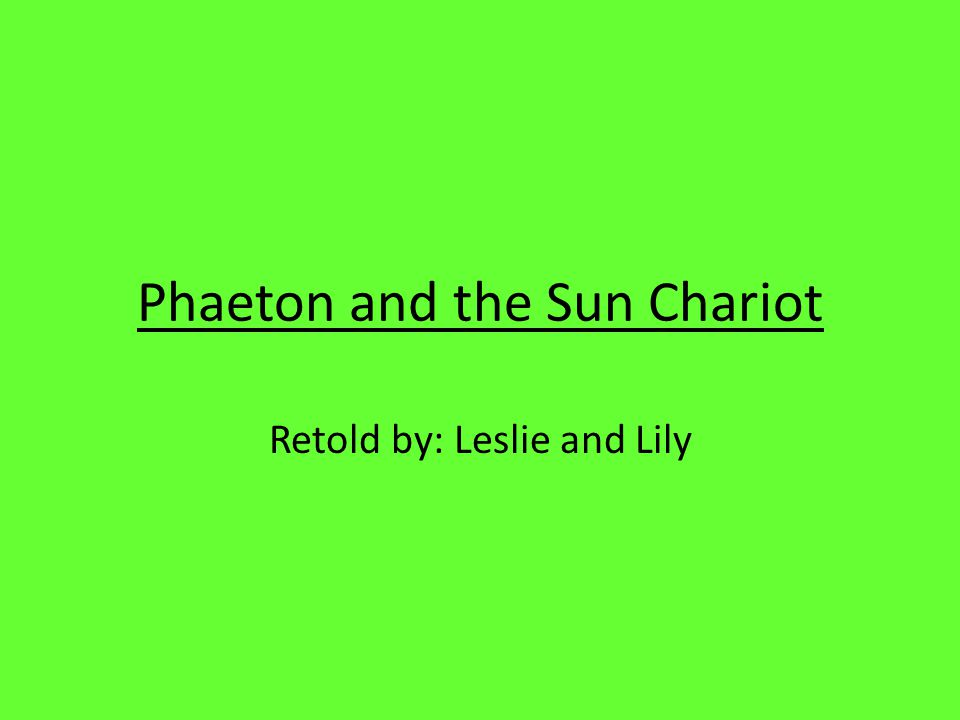 Phaeton and the Sun Chariot Retold by: Leslie and Lily