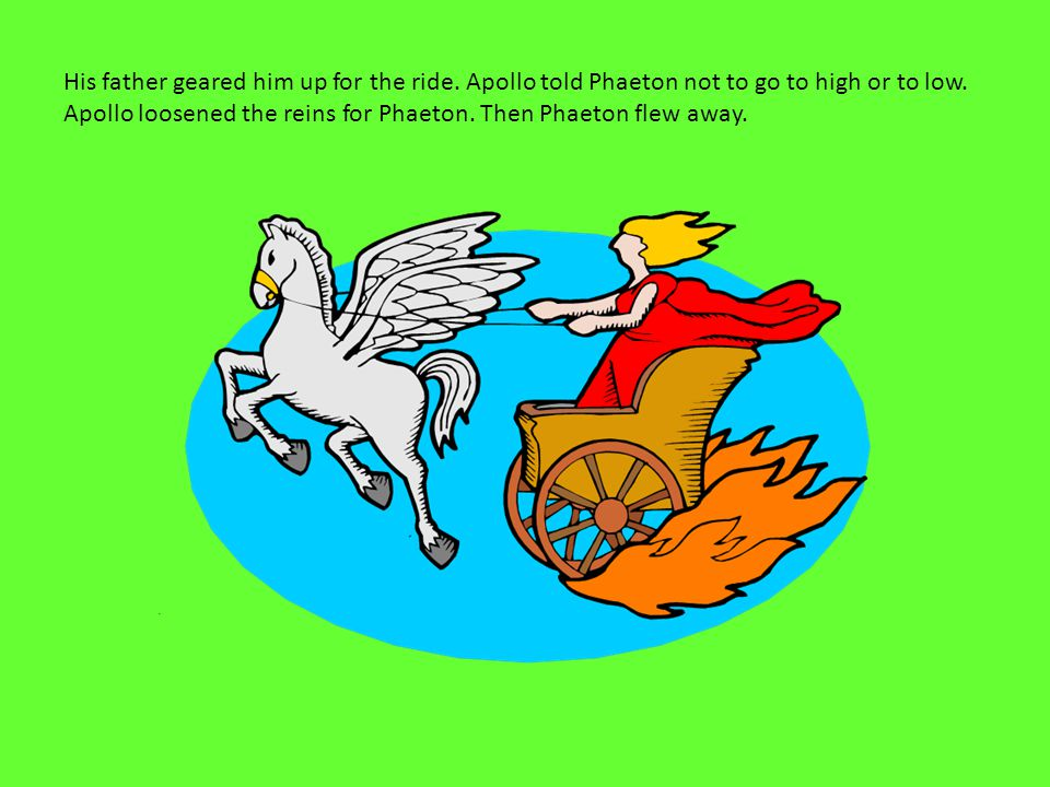 His father geared him up for the ride. Apollo told Phaeton not to go to high or to low.