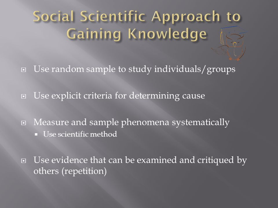  Use random sample to study individuals/groups  Use explicit criteria for determining cause  Measure and sample phenomena systematically  Use scientific method  Use evidence that can be examined and critiqued by others (repetition)