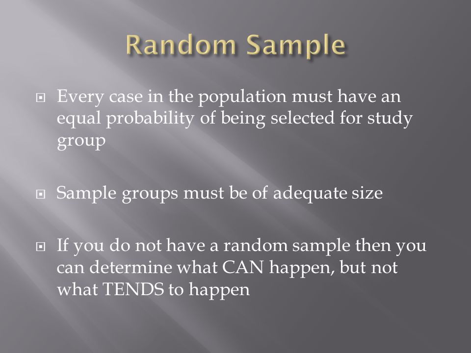  Every case in the population must have an equal probability of being selected for study group  Sample groups must be of adequate size  If you do not have a random sample then you can determine what CAN happen, but not what TENDS to happen