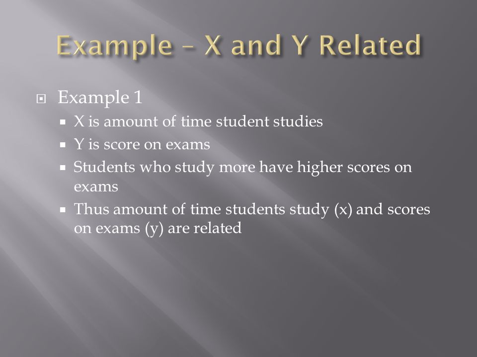  Example 1  X is amount of time student studies  Y is score on exams  Students who study more have higher scores on exams  Thus amount of time students study (x) and scores on exams (y) are related