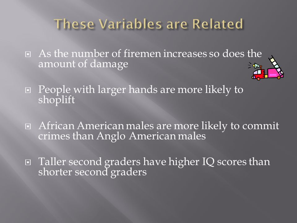  As the number of firemen increases so does the amount of damage  People with larger hands are more likely to shoplift  African American males are more likely to commit crimes than Anglo American males  Taller second graders have higher IQ scores than shorter second graders