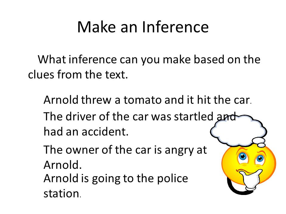Make an Inference What inference can you make based on the clues from the text. Arnold threw a tomato and it hit the car. Arnold is going to the polic