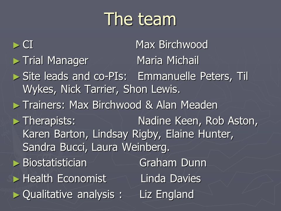 The team ► CI Max Birchwood ► Trial Manager Maria Michail ► Site leads and co-PIs: Emmanuelle Peters, Til Wykes, Nick Tarrier, Shon Lewis.