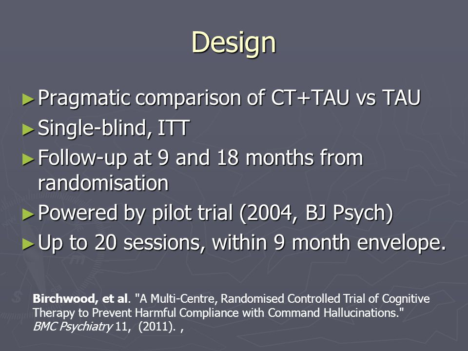 Design ► Pragmatic comparison of CT+TAU vs TAU ► Single-blind, ITT ► Follow-up at 9 and 18 months from randomisation ► Powered by pilot trial (2004, B