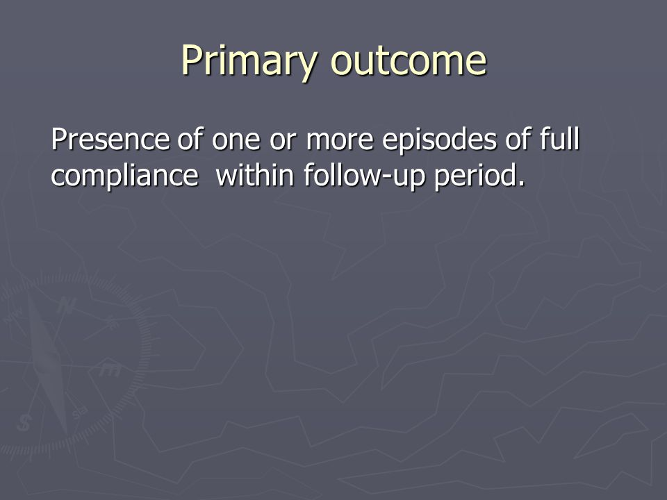 Primary outcome Presence of one or more episodes of full compliance within follow-up period.