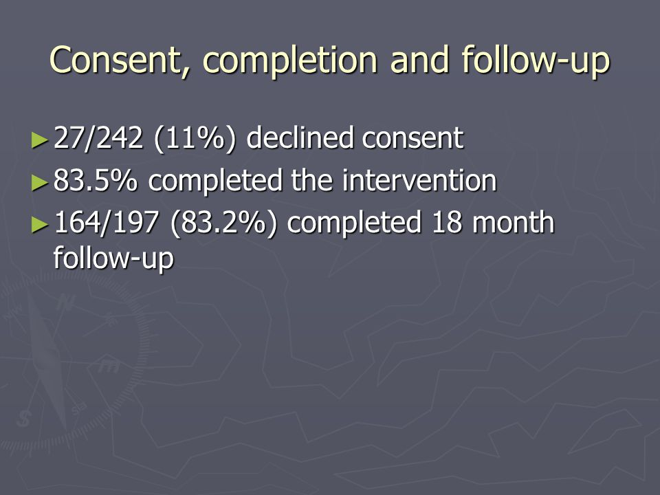Consent, completion and follow-up ► 27/242 (11%) declined consent ► 83.5% completed the intervention ► 164/197 (83.2%) completed 18 month follow-up