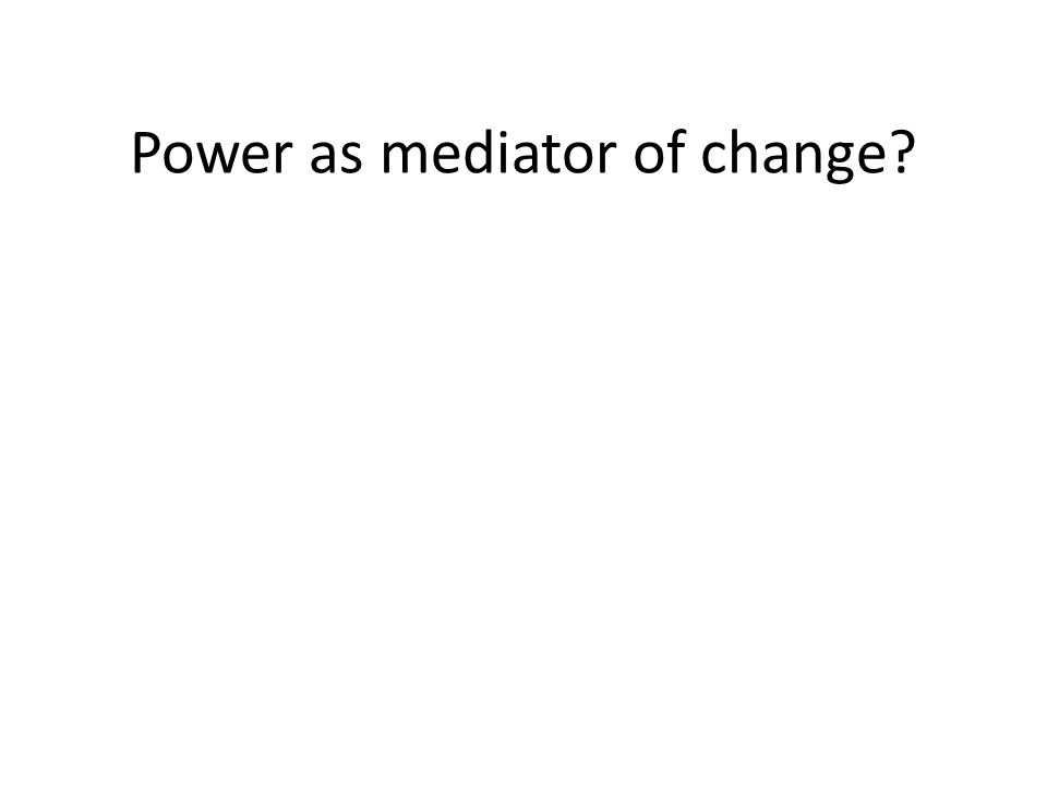 Power as mediator of change?