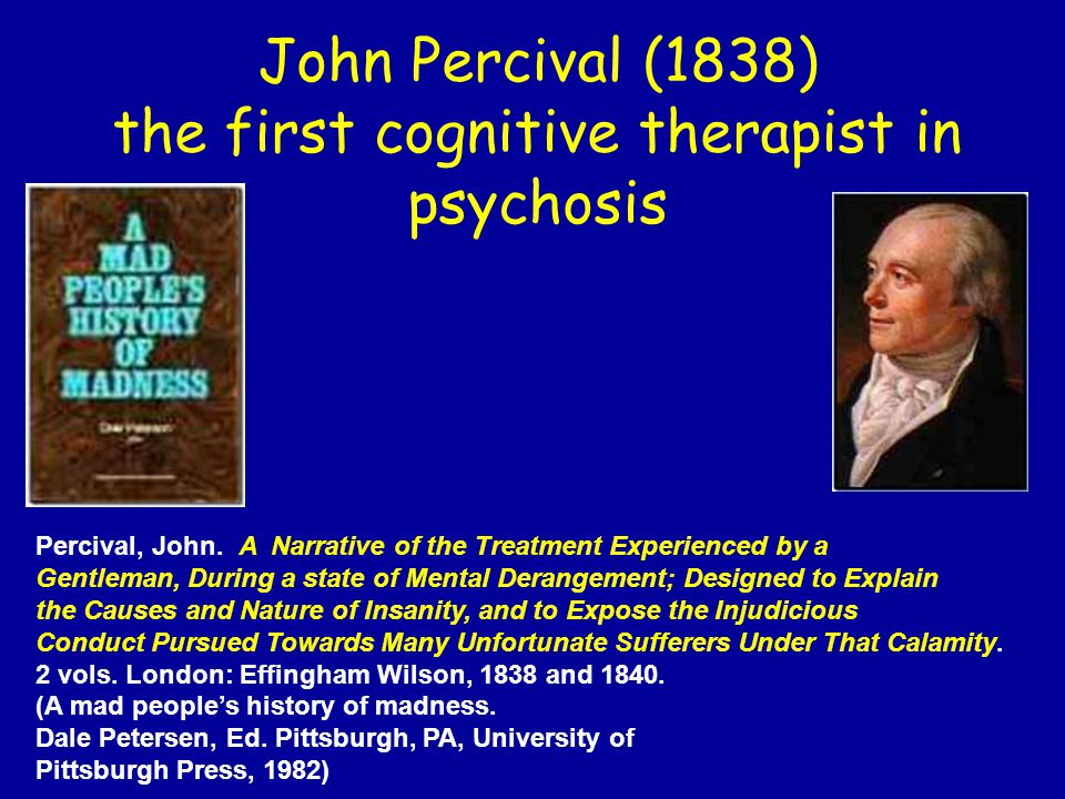 John Percival (1838) the first cognitive therapist in psychosis Percival, John.
