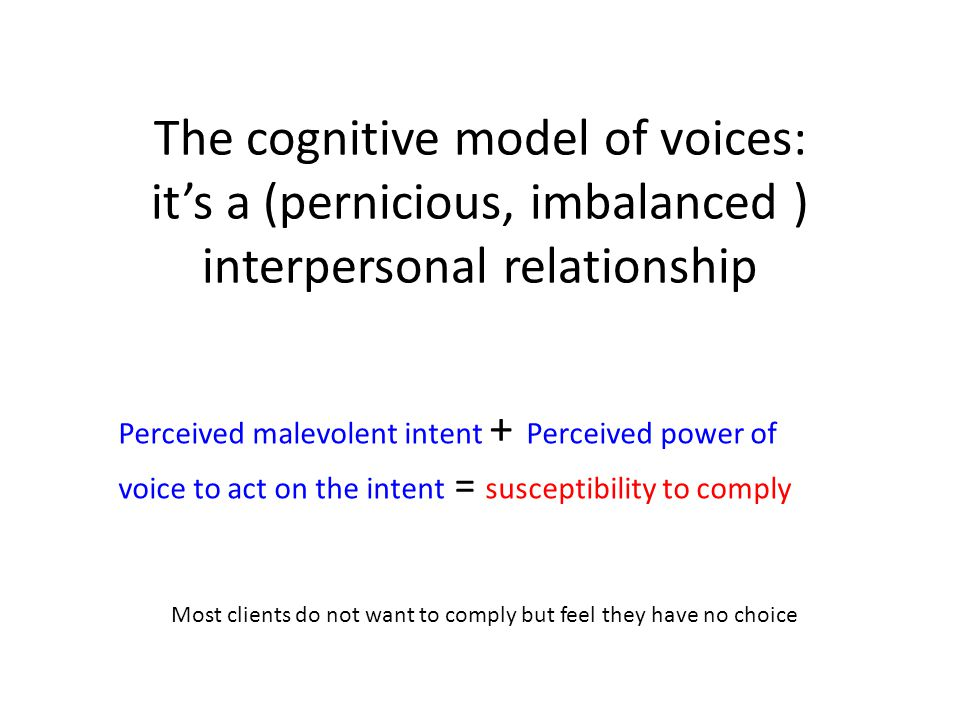 The cognitive model of voices: it's a (pernicious, imbalanced ) interpersonal relationship Perceived malevolent intent + Perceived power of voice to a