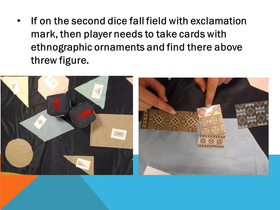 If on the second dice fall field with exclamation mark, then player needs to take cards with ethnographic ornaments and find there above threw figure.