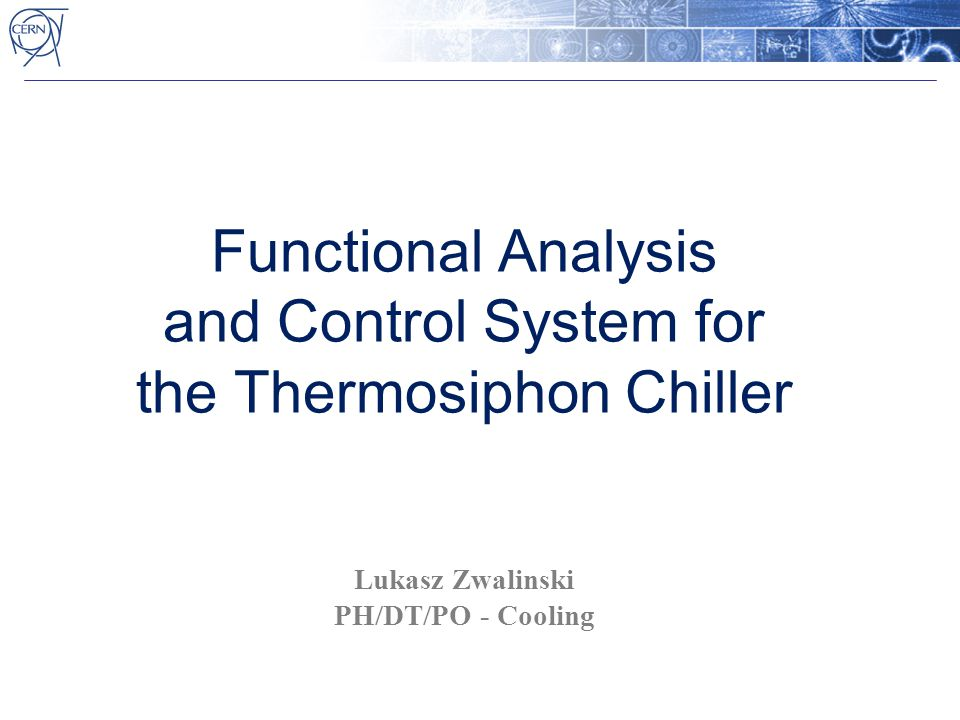 Functional Analysis and Control System for the Thermosiphon Chiller Lukasz Zwalinski PH/DT/PO - Cooling