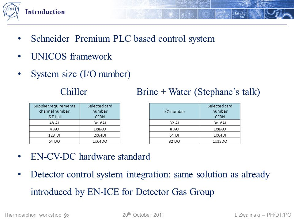 Thermosiphon workshop §5 20 th October 2011 L.Zwalinski – PH/DT/PO Introduction Schneider Premium PLC based control system UNICOS framework System size (I/O number) Chiller Brine + Water (Stephane's talk) EN-CV-DC hardware standard Detector control system integration: same solution as already introduced by EN-ICE for Detector Gas Group Supplier requirements channel number J&E Hall Selected card number CERN 48 AI3x16AI 4 AO1x8AO 128 DI2x64DI 64 DO1x64DO I/O number Selected card number CERN 32 AI3x16AI 8 AO1x8AO 64 DI1x64DI 32 DO1x32DO