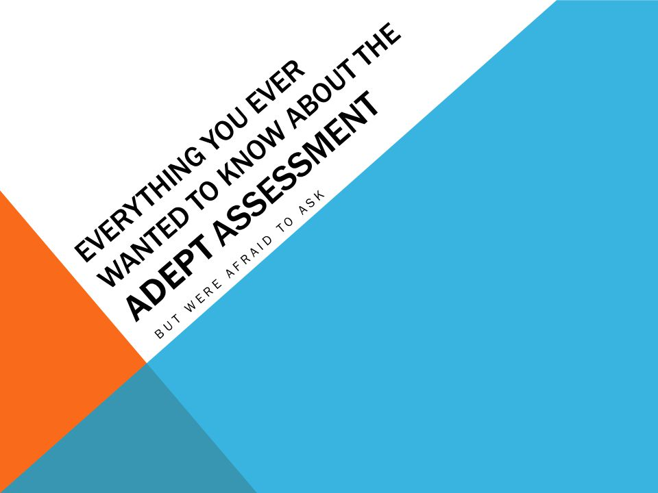 EVERYTHING YOU EVER WANTED TO KNOW ABOUT THE ADEPT ASSESSMENT BUT WERE AFRAID TO ASK
